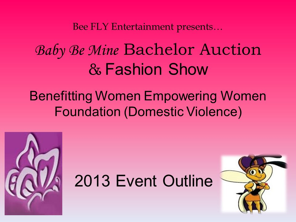 Bee FLY Entertainment will plan and host the 2013 Baby Be Mine Bachelor s Auction and Valentines Fashion Show to benefit the Women Empowering Women Foundation (for domestic violence).
