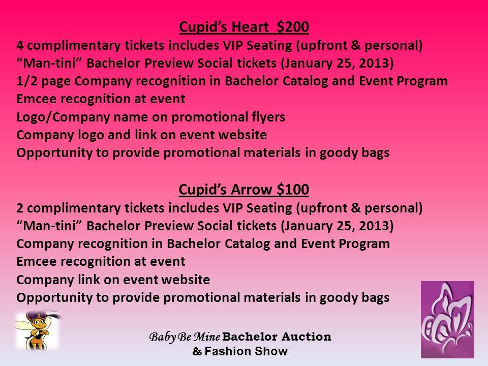 Cupid's Heart $200 4 complimentary tickets includes VIP Seating (upfront & personal) Man-tini Bachelor Preview Social tickets (January 25, 2013) 1/2 page Company recognition in Bachelor Catalog and Event Program Emcee recognition at event Logo/Company name on promotional flyers Company logo and link on event website Opportunity to provide promotional materials in goody bags Cupid's Arrow $100 2 complimentary tickets includes VIP Seating (upfront & personal) Man-tini Bachelor Preview Social tickets (January 25, 2013) Company recognition in Bachelor Catalog and Event Program Emcee recognition at event Company link on event website Opportunity to provide promotional materials in goody bags Baby Be Mine Bachelor Auction & Fashion Show