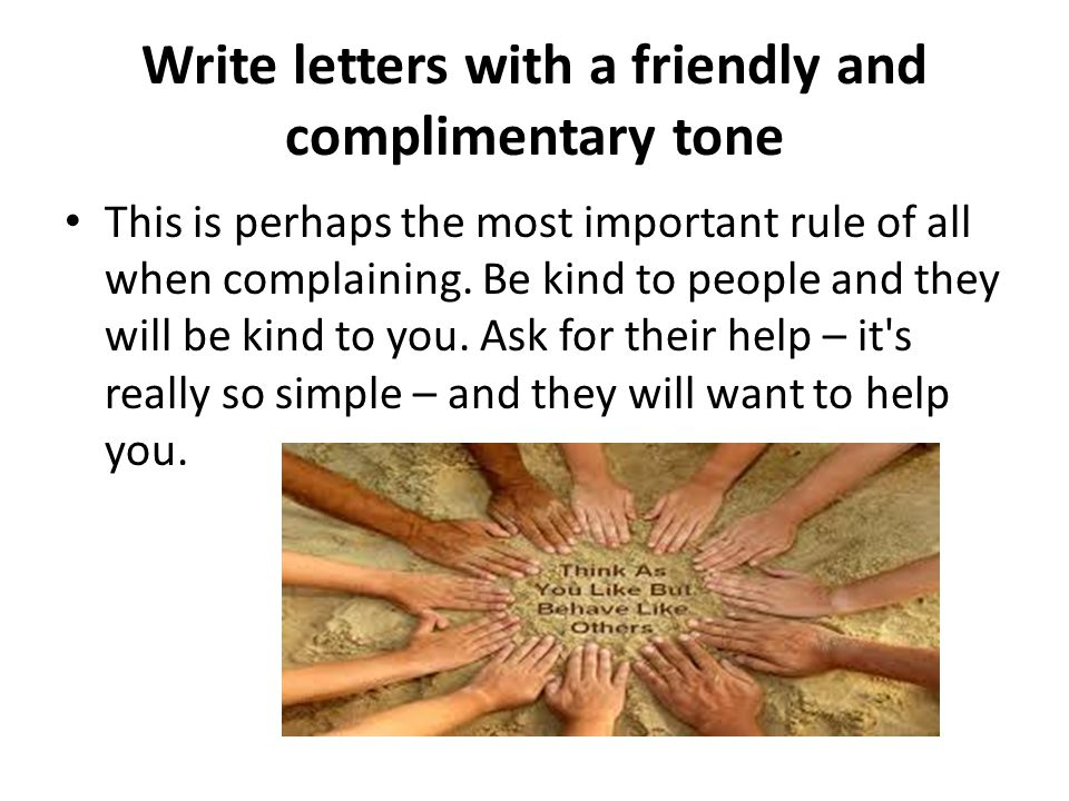 Write letters with a friendly and complimentary tone This is perhaps the most important rule of all when complaining.