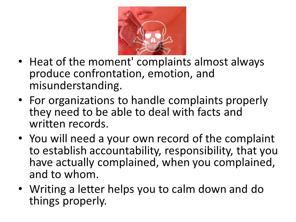 Heat of the moment' complaints almost always produce confrontation, emotion, and misunderstanding. For organizations to handle complaints properly the