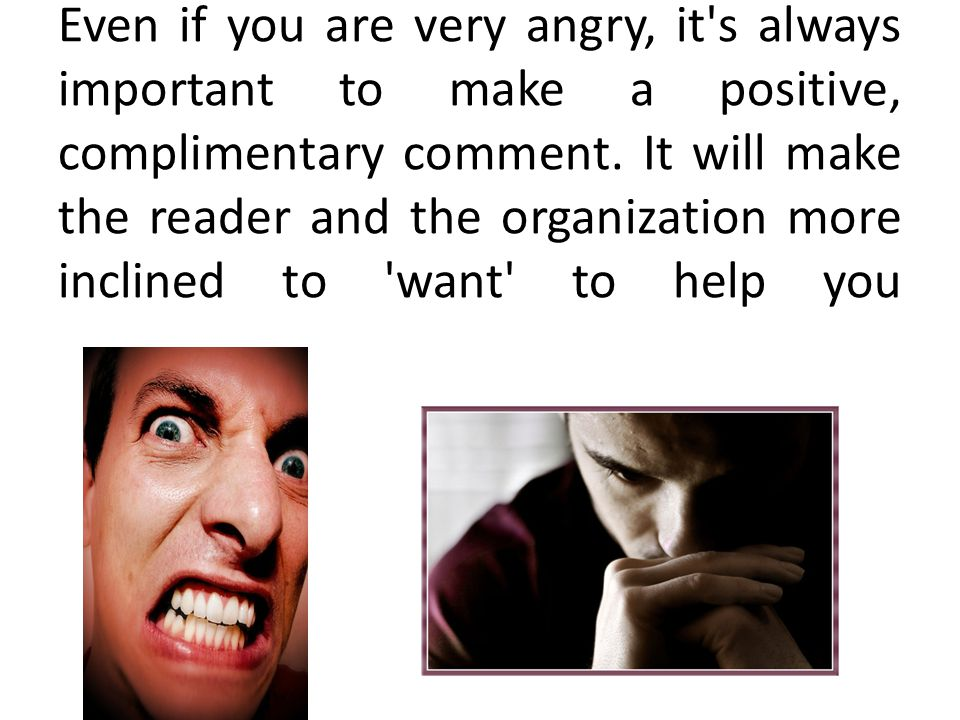Even if you are very angry, it s always important to make a positive, complimentary comment.