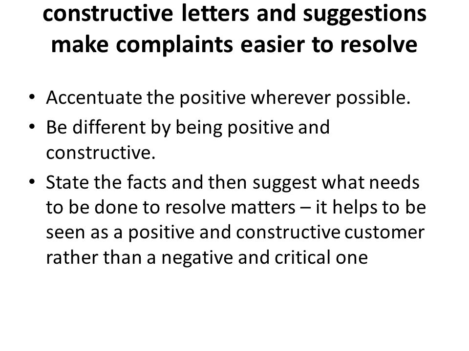 constructive letters and suggestions make complaints easier to resolve Accentuate the positive wherever possible.