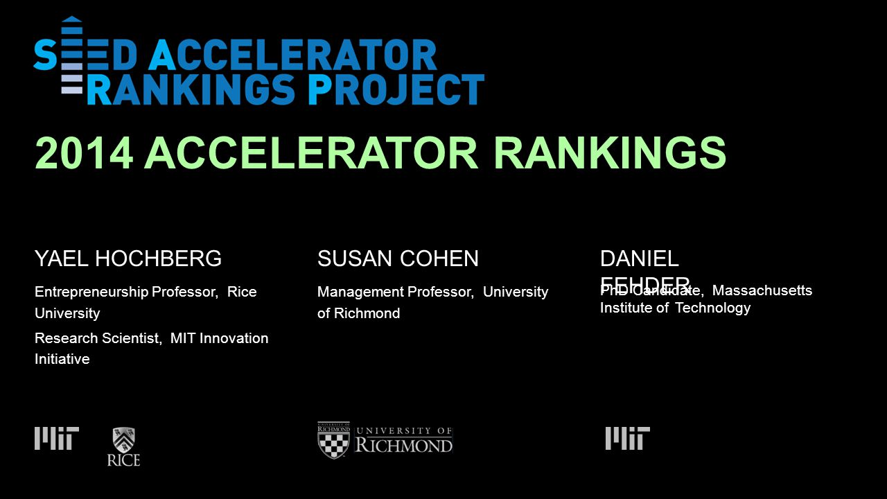 SUSAN COHEN 2014 ACCELERATOR RANKINGS DANIEL FEHDER Entrepreneurship Professor, Rice University Research Scientist, MIT Innovation Initiative Management Professor, University of Richmond PhD Candidate, Massachusetts Institute ofTechnology YAEL HOCHBERG