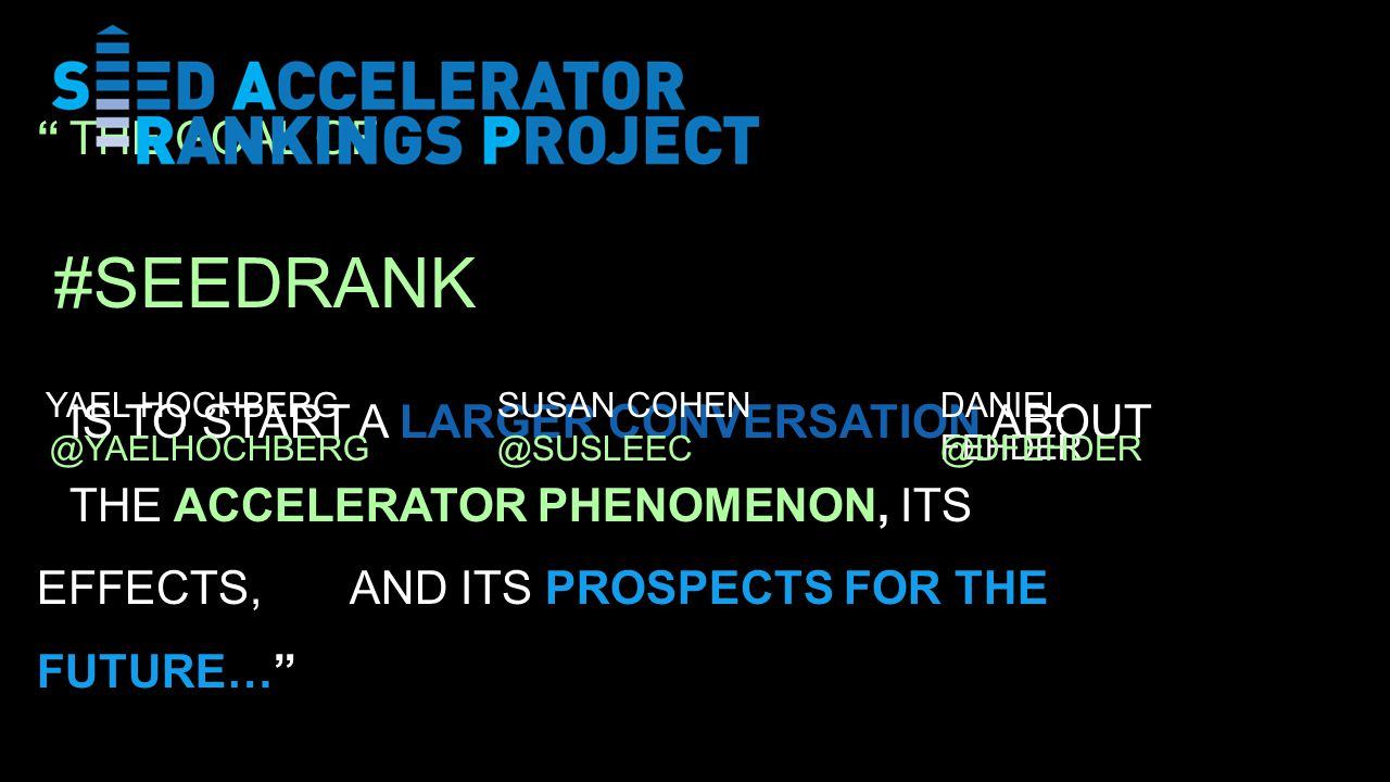 THE GOAL OF IS TO START A LARGER CONVERSATION ABOUT THE ACCELERATOR PHENOMENON, ITS EFFECTS, AND ITS PROSPECTS FOR THE FUTURE… SUSAN COHENDANIEL FEHDER @YAELHOCHBERG@SUSLEEC@DFEHDER YAEL HOCHBERG #SEEDRANK