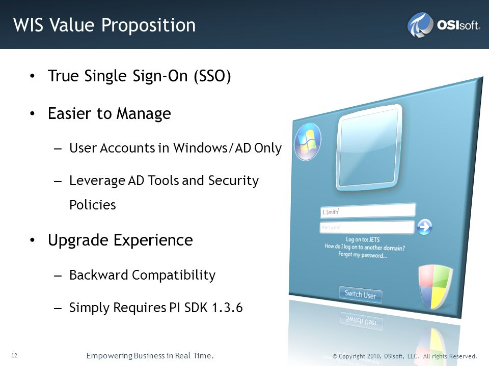 12 Empowering Business in Real Time. © Copyright 2010, OSIsoft, LLC. All rights Reserved. WIS Value Proposition True Single Sign-On (SSO) Easier to Ma