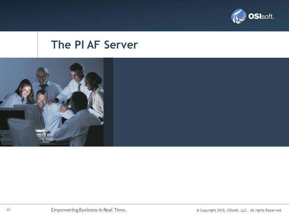 © Copyright 2010, OSIsoft, LLC. All rights Reserved. 20 Empowering Business in Real Time. The PI AF Server