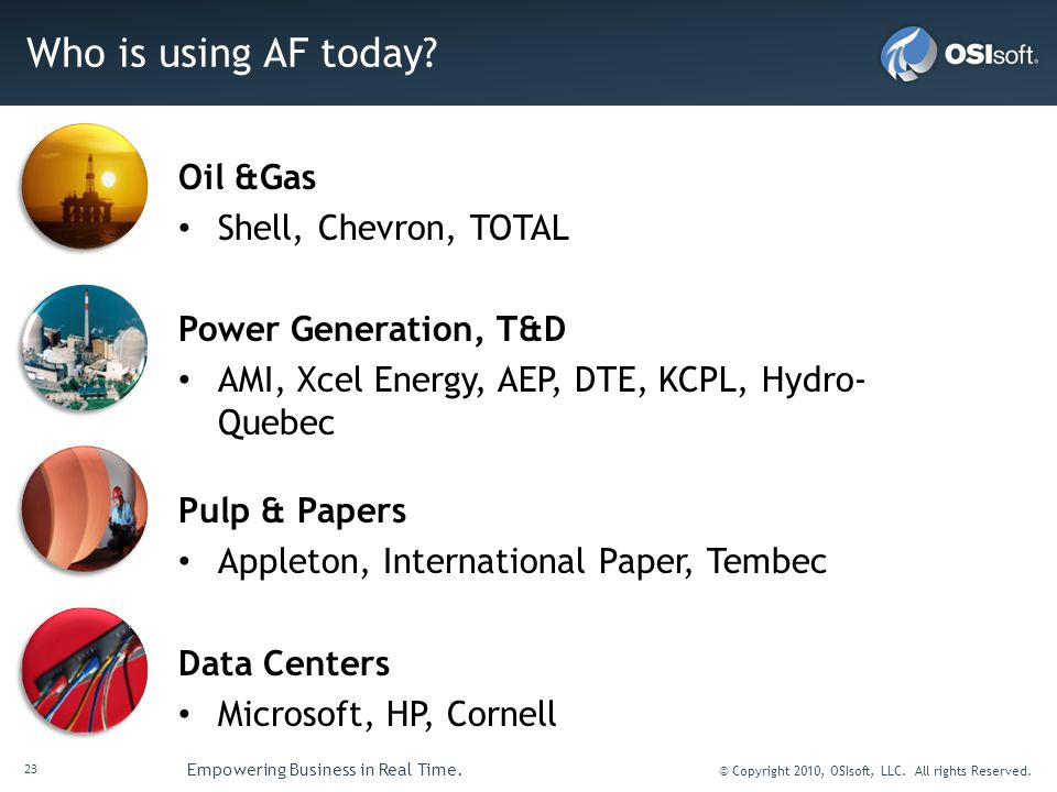 23 Empowering Business in Real Time. © Copyright 2010, OSIsoft, LLC. All rights Reserved. Who is using AF today? Oil &Gas Shell, Chevron, TOTAL Power