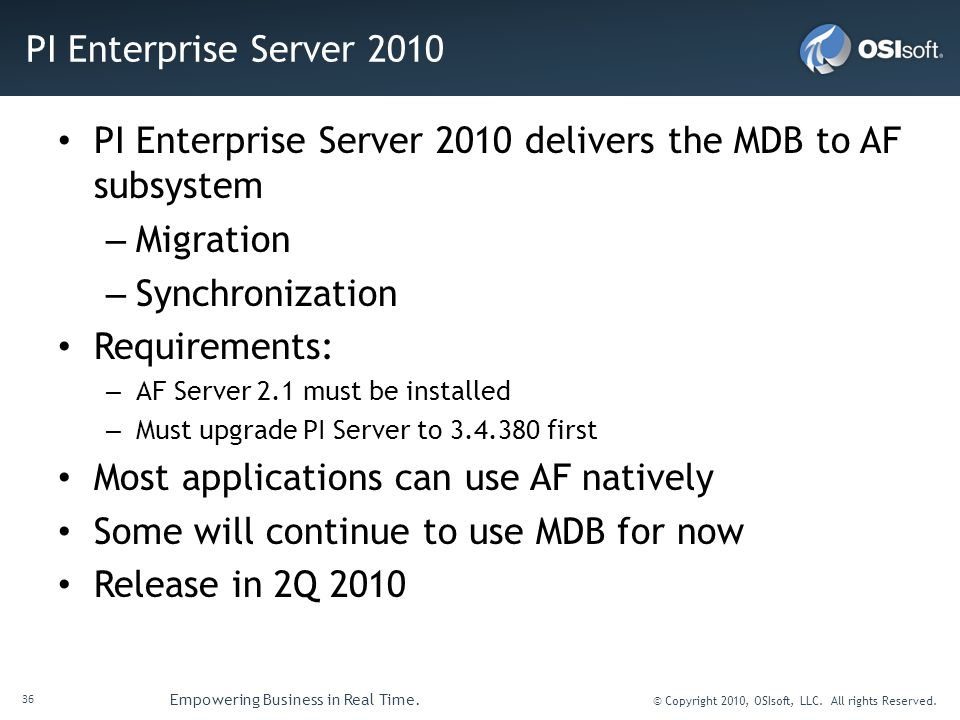 36 Empowering Business in Real Time. © Copyright 2010, OSIsoft, LLC. All rights Reserved. PI Enterprise Server 2010 PI Enterprise Server 2010 delivers