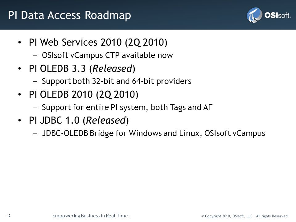 42 Empowering Business in Real Time. © Copyright 2010, OSIsoft, LLC. All rights Reserved. PI Data Access Roadmap PI Web Services 2010 (2Q 2010) – OSIs
