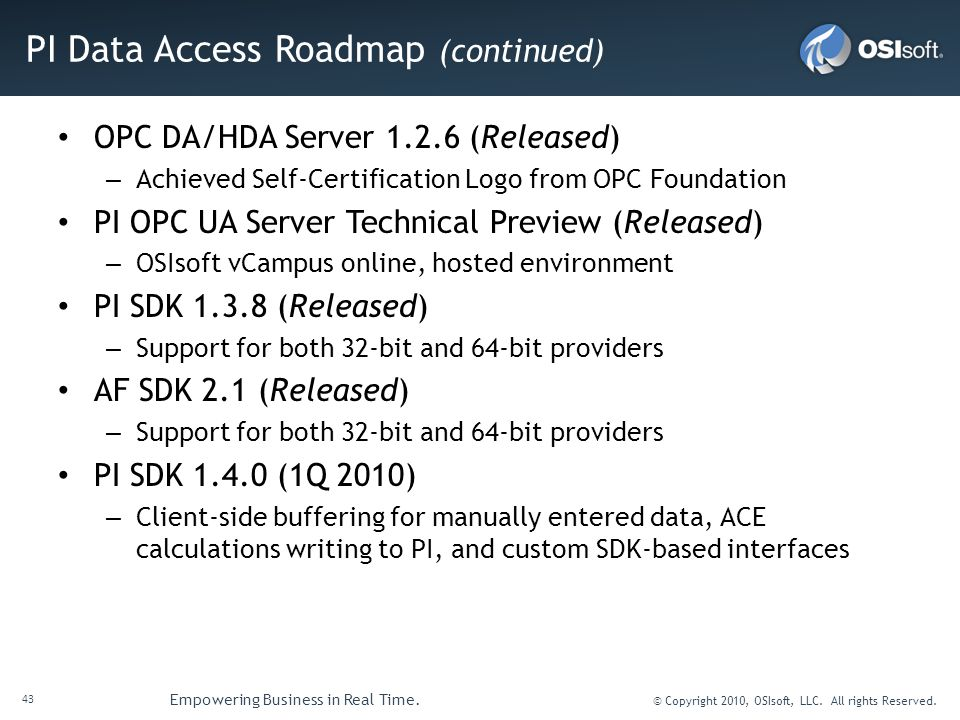 43 Empowering Business in Real Time. © Copyright 2010, OSIsoft, LLC. All rights Reserved. PI Data Access Roadmap (continued) OPC DA/HDA Server 1.2.6 (