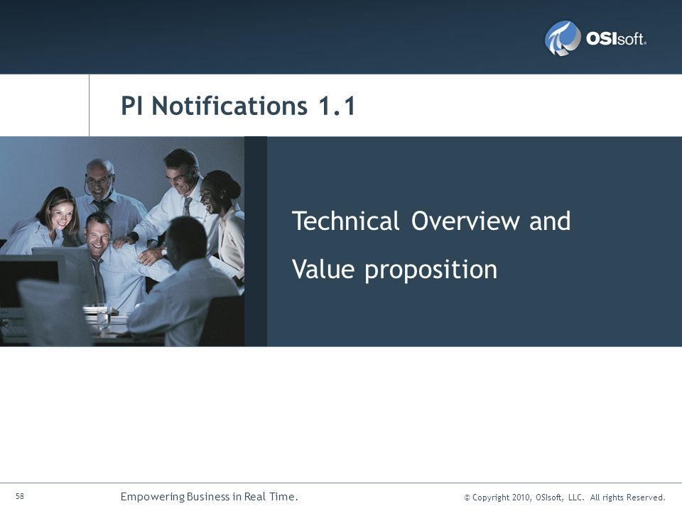 © Copyright 2010, OSIsoft, LLC. All rights Reserved. 58 Empowering Business in Real Time. PI Notifications 1.1 Technical Overview and Value propositio