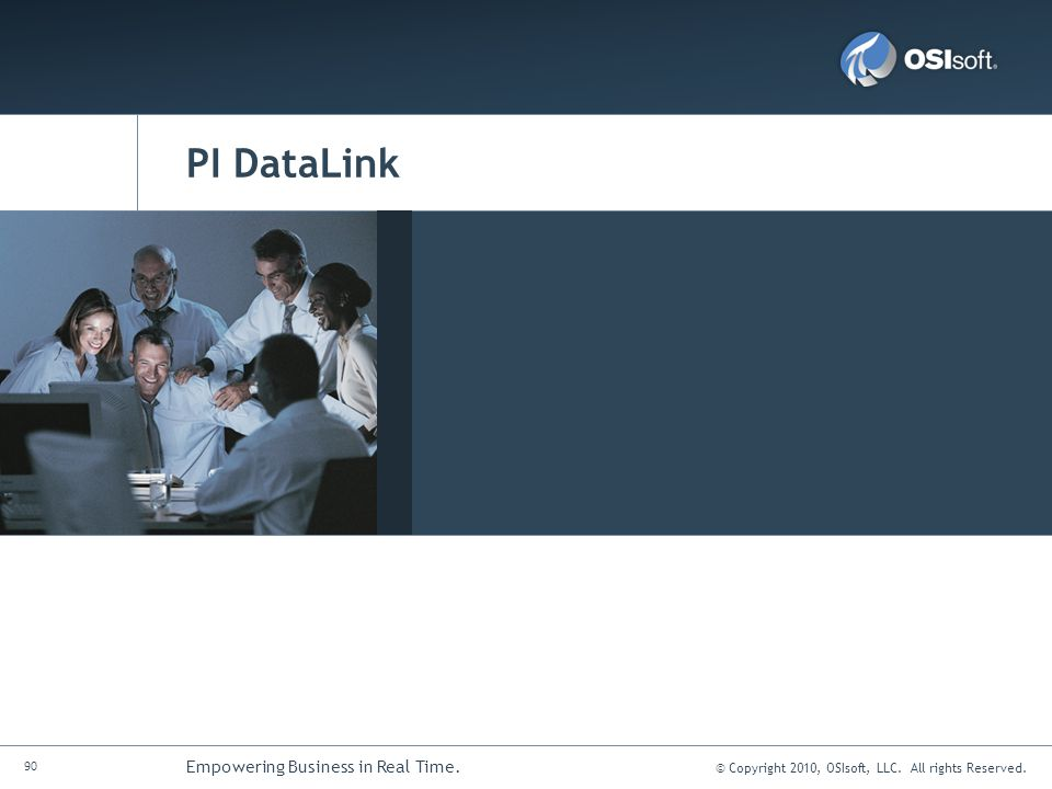 © Copyright 2010, OSIsoft, LLC. All rights Reserved. 90 Empowering Business in Real Time. PI DataLink