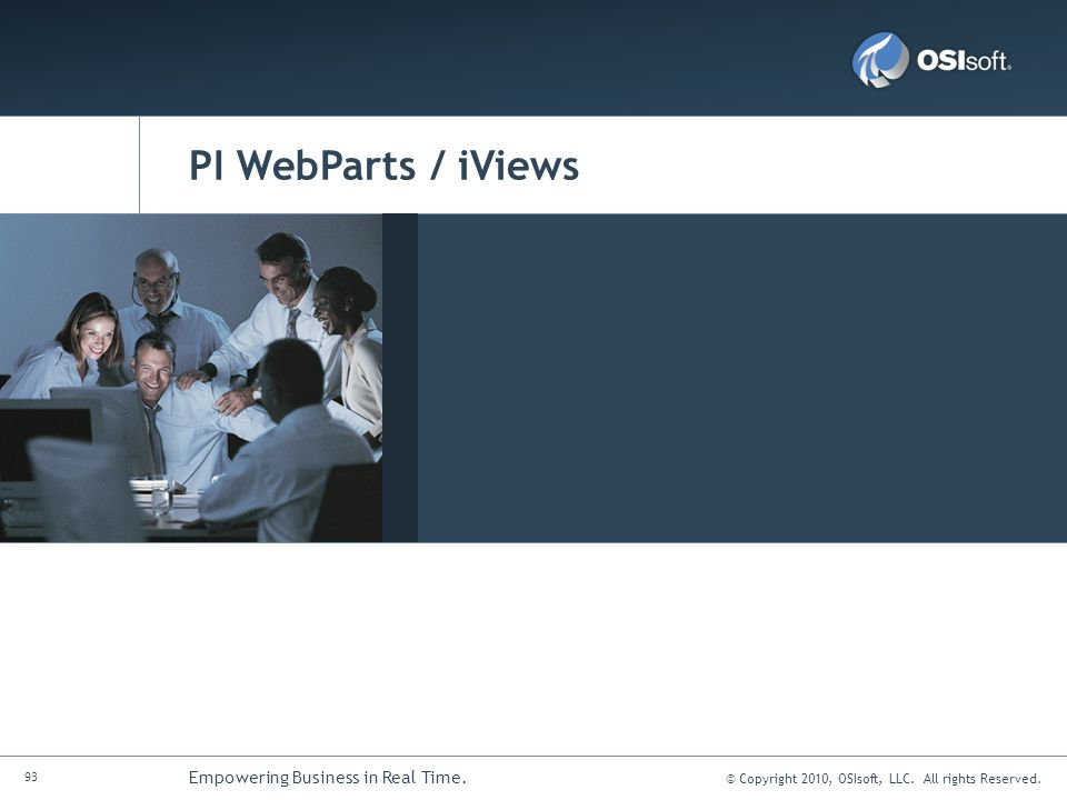 © Copyright 2010, OSIsoft, LLC. All rights Reserved. 93 Empowering Business in Real Time. PI WebParts / iViews