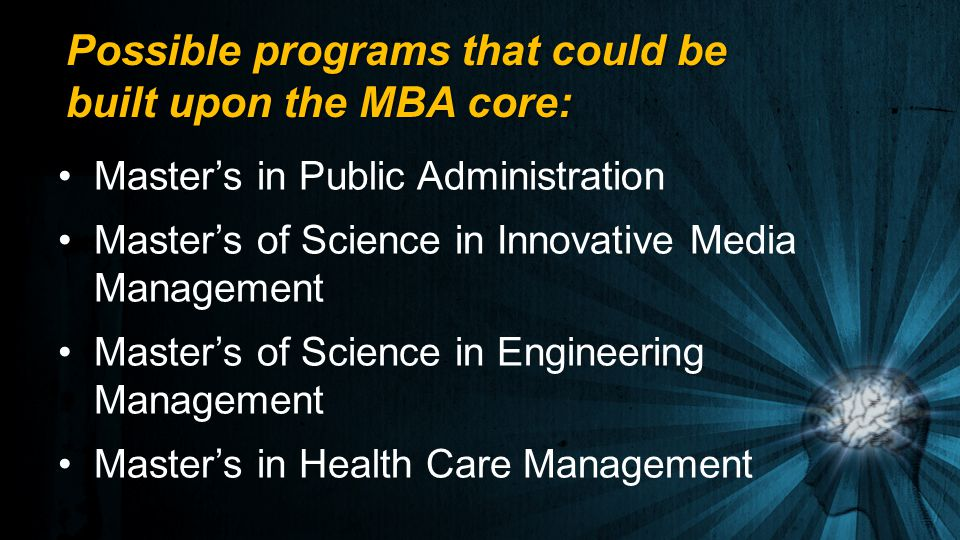 Possible programs that could be built upon the MBA core: Master's in Public Administration Master's of Science in Innovative Media Management Master's of Science in Engineering Management Master's in Health Care Management