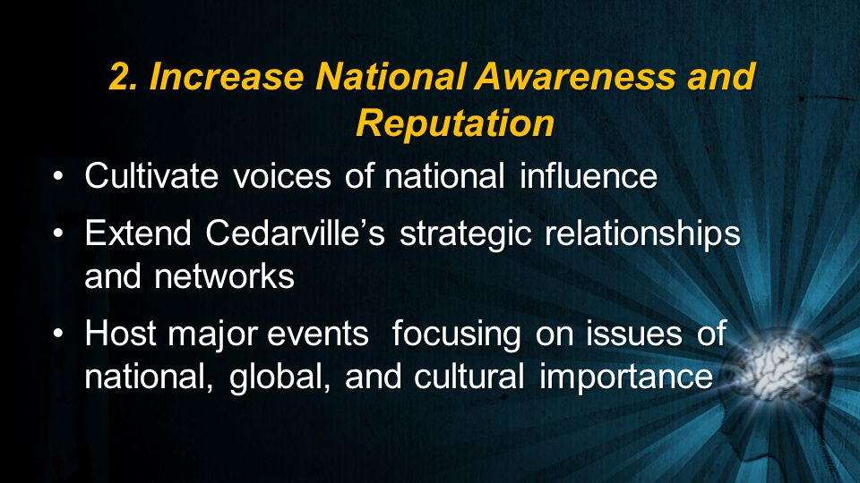 Cultivate voices of national influenceCultivate voices of national influence Extend Cedarville's strategic relationships and networksExtend Cedarville's strategic relationships and networks Host major events focusing on issues of national, global, and cultural importanceHost major events focusing on issues of national, global, and cultural importance 2.