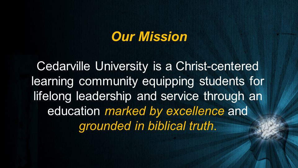 Cedarville University is a Christ-centered learning community equipping students for lifelong leadership and service through an education marked by excellence and grounded in biblical truth.
