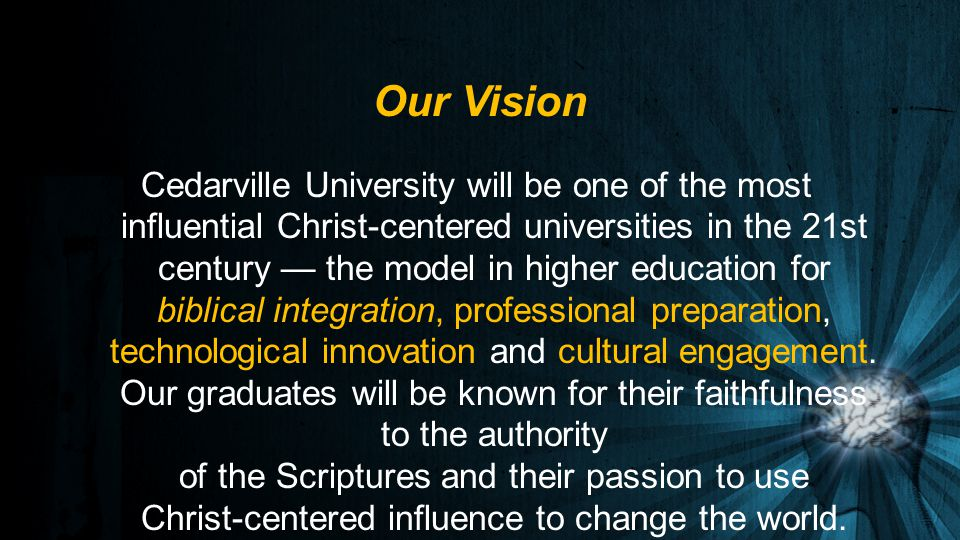 Cedarville University will be one of the most influential Christ-centered universities in the 21st century — the model in higher education for biblical integration, professional preparation, technological innovation and cultural engagement.