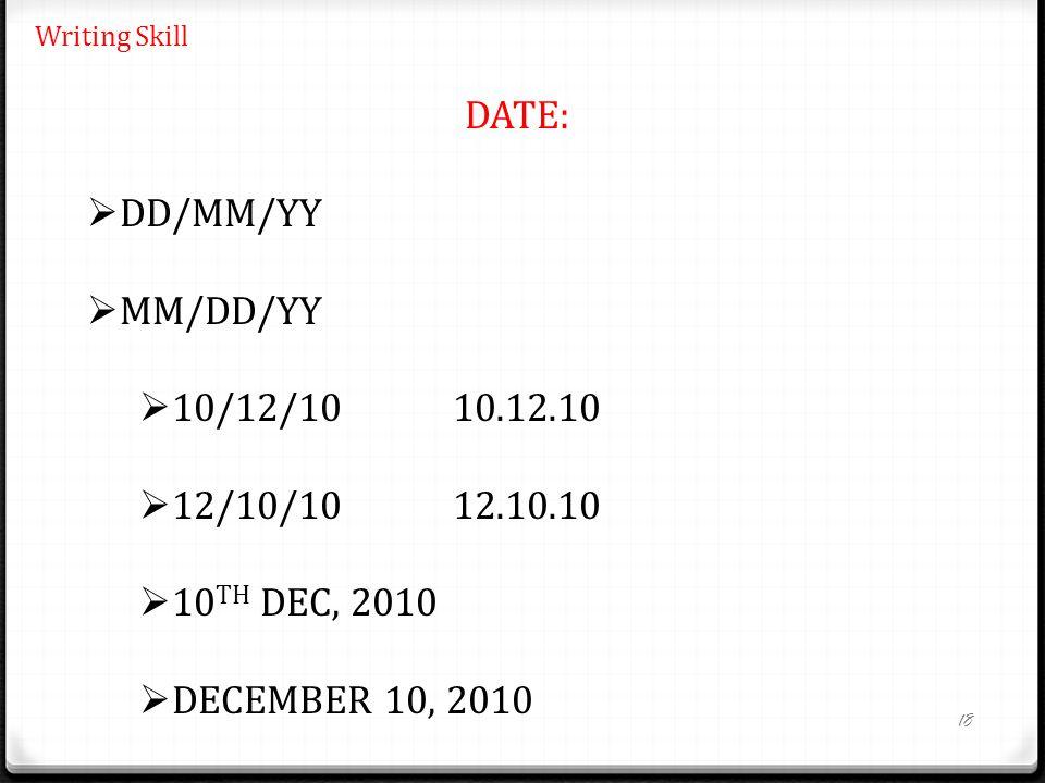 18 Writing Skill DATE:  DD/MM/YY  MM/DD/YY  10/12/1010.12.10  12/10/1012.10.10  10 TH DEC, 2010  DECEMBER 10, 2010