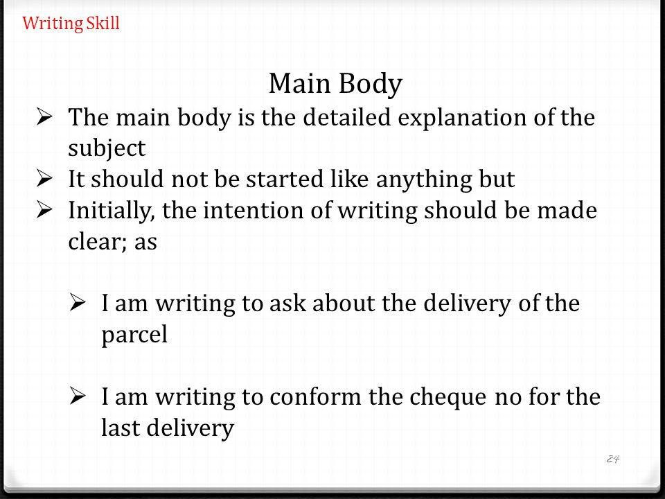 24 Writing Skill Main Body  The main body is the detailed explanation of the subject  It should not be started like anything but  Initially, the intention of writing should be made clear; as  I am writing to ask about the delivery of the parcel  I am writing to conform the cheque no for the last delivery