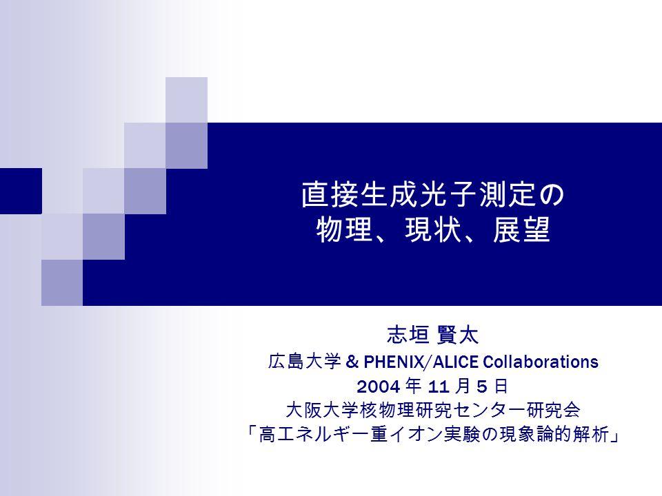 直接生成光子測定の 物理、現状、展望 志垣 賢太 広島大学 & PHENIX/ALICE Collaborations 2004 年 11 月 5 日 大阪大学核物理研究センター研究会 「高エネルギー重イオン実験の現象論的解析」
