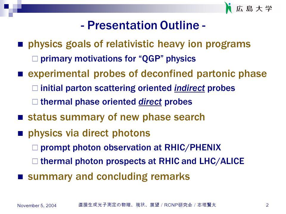 直接生成光子測定の物理、現状、展望/ RCNP 研究会/志垣賢太 3 November 5, 2004 - Physics Goals of RHI Programs - QCD in extreme conditions and/or scales  high energy and/or nuclear density frontier search for and characterize deconfined partonic phase Bevalac/SIS/AGS/SPS to RHIC/LHC  high density regime to high energy density regime  reproduction of universe a few  sec after big bang asymptotic freedom