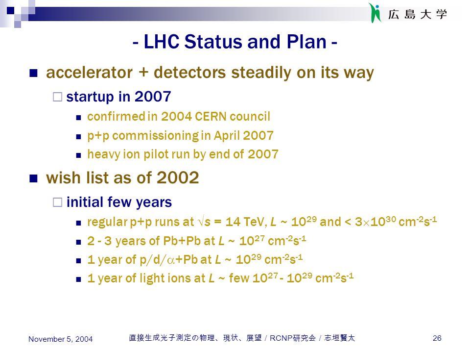直接生成光子測定の物理、現状、展望/ RCNP 研究会/志垣賢太 26 November 5, 2004 - LHC Status and Plan - accelerator + detectors steadily on its way  startup in 2007 confirmed i