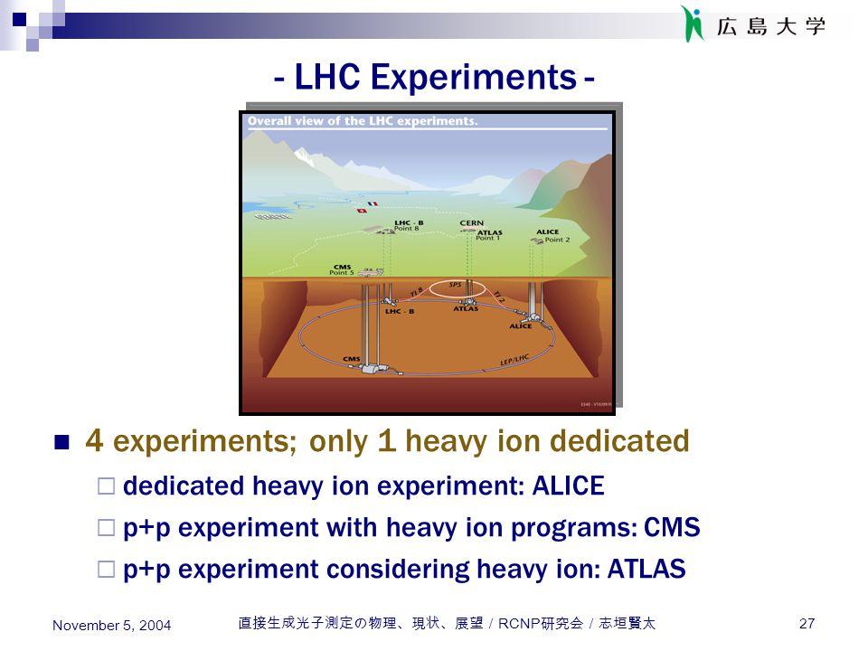 直接生成光子測定の物理、現状、展望/ RCNP 研究会/志垣賢太 27 November 5, 2004 - LHC Experiments - 4 experiments; only 1 heavy ion dedicated  dedicated heavy ion experiment: A
