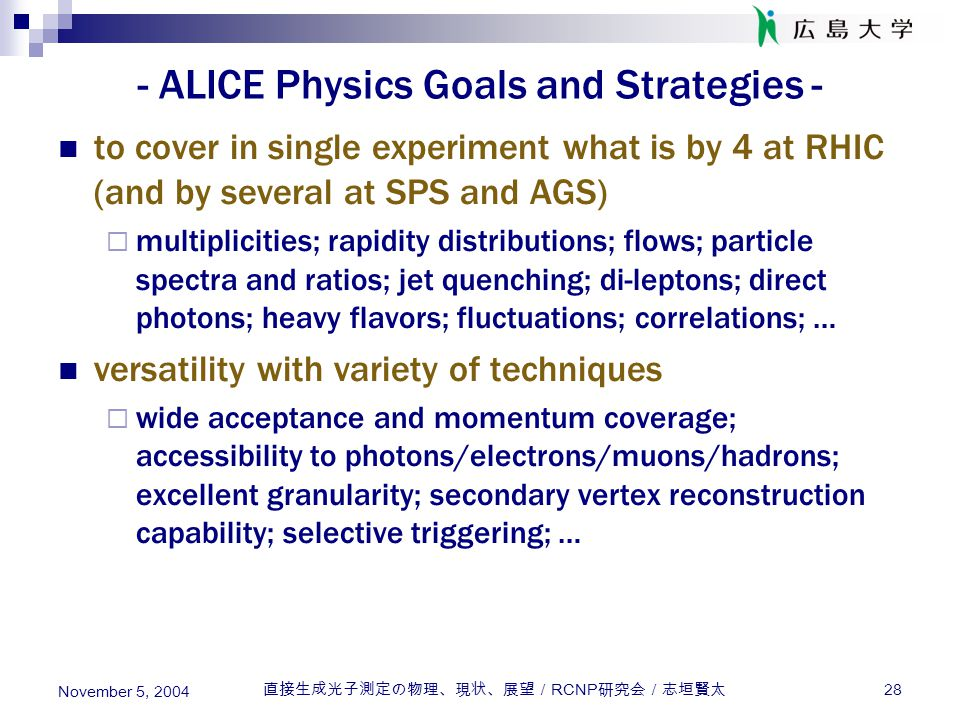 直接生成光子測定の物理、現状、展望/ RCNP 研究会/志垣賢太 28 November 5, 2004 - ALICE Physics Goals and Strategies - to cover in single experiment what is by 4 at RHIC (and by several at SPS and AGS)  multiplicities; rapidity distributions; flows; particle spectra and ratios; jet quenching; di-leptons; direct photons; heavy flavors; fluctuations; correlations; … versatility with variety of techniques  wide acceptance and momentum coverage; accessibility to photons/electrons/muons/hadrons; excellent granularity; secondary vertex reconstruction capability; selective triggering; …