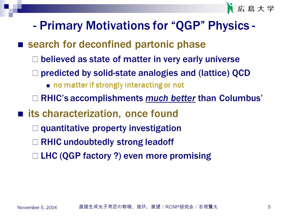 直接生成光子測定の物理、現状、展望/ RCNP 研究会/志垣賢太 5 November 5, 2004 - Primary Motivations for QGP Physics - search for deconfined partonic phase  believed as state of matter in very early universe  predicted by solid-state analogies and (lattice) QCD no matter if strongly interacting or not  RHIC's accomplishments much better than Columbus' its characterization, once found  quantitative property investigation  RHIC undoubtedly strong leadoff  LHC (QGP factory ) even more promising