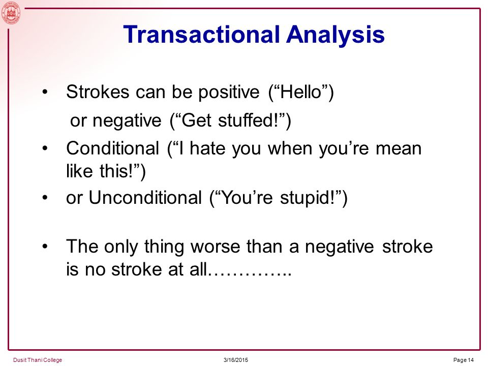 3/16/2015 Dusit Thani College Page 14 Strokes can be positive ( Hello ) Transactional Analysis or negative ( Get stuffed! ) Conditional ( I hate you when you're mean like this! ) or Unconditional ( You're stupid! ) The only thing worse than a negative stroke is no stroke at all…………..