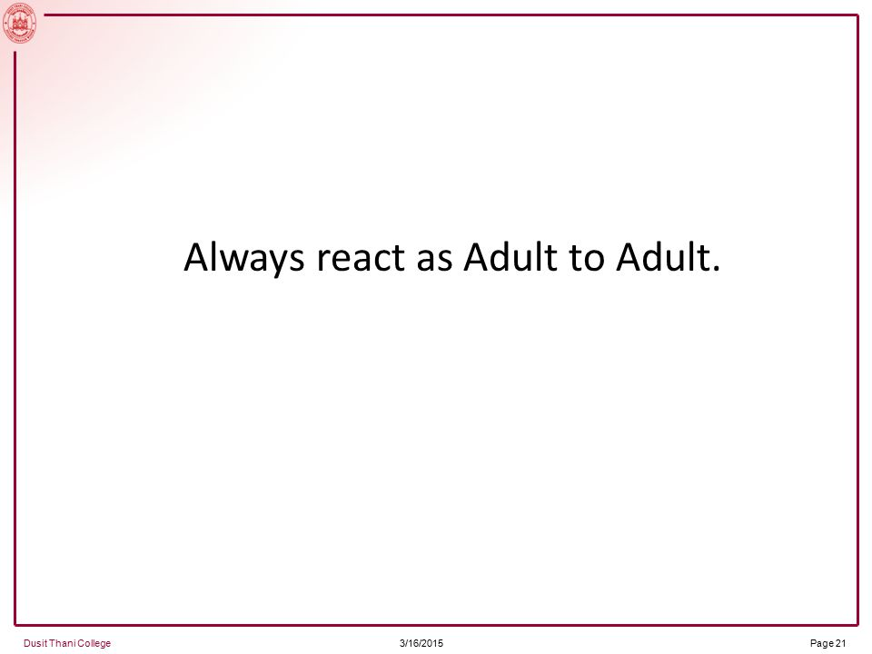 3/16/2015 Dusit Thani College Page 21 Always react as Adult to Adult.
