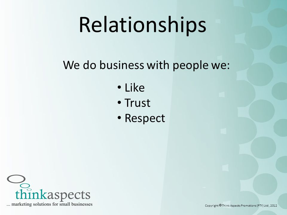 2 Relationships Like Trust Respect Copyright  Think Aspects Promotions (PTY) Ltd, 2012 We do business with people we: