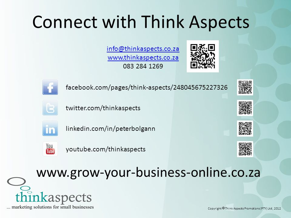 Connect with Think Aspects info@thinkaspects.co.za www.thinkaspects.co.za 083 284 1269 facebook.com/pages/think-aspects/248045675227326 twitter.com/thinkaspects linkedin.com/in/peterbolgann youtube.com/thinkaspects Copyright  Think Aspects Promotions (PTY) Ltd, 2012 www.grow-your-business-online.co.za