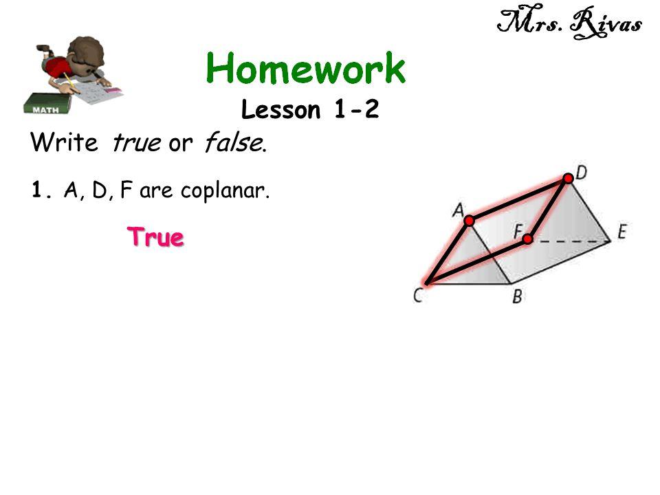 Mrs. Rivas Lesson 1-2 Write true or false. 1. A, D, F are coplanar. True