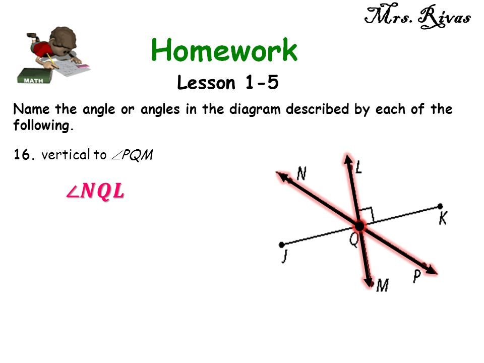 Mrs. Rivas Lesson 1-5 Name the angle or angles in the diagram described by each of the following. 16. vertical to  PQM