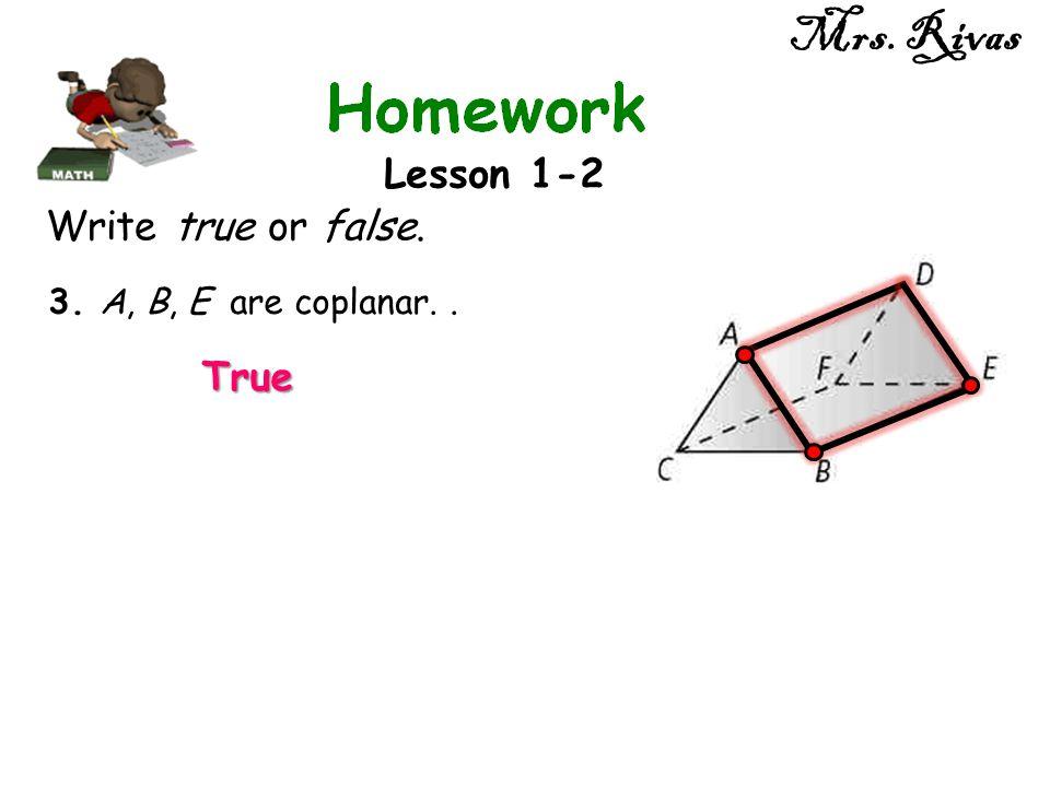 Mrs. Rivas Lesson 1-2 Write true or false. 3. A, B, E are coplanar.. True