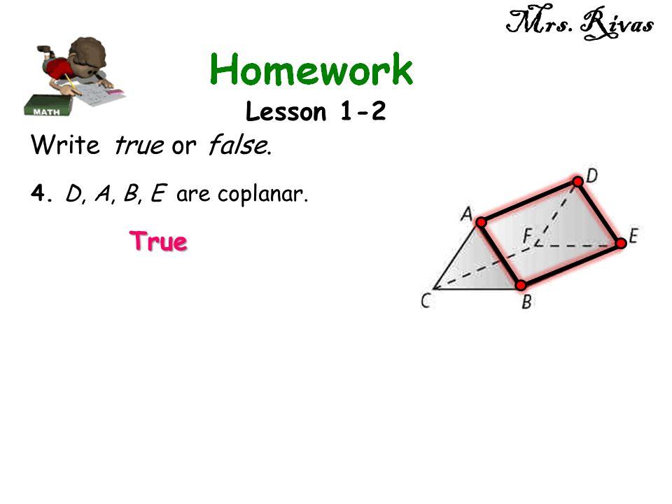 Mrs. Rivas Lesson 1-2 Write true or false. 4. D, A, B, E are coplanar. True