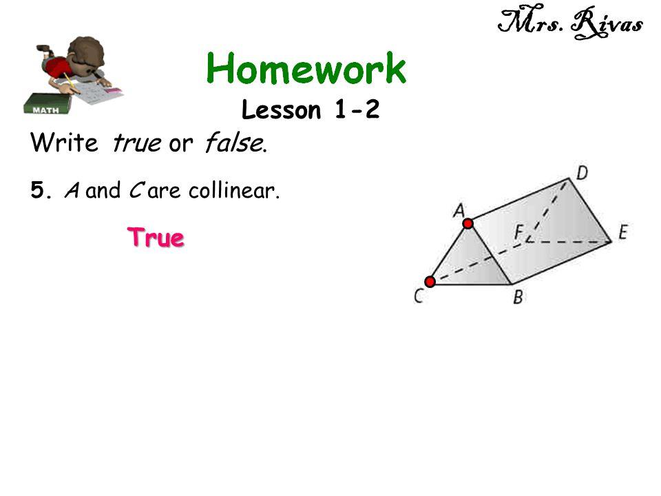 Mrs. Rivas Lesson 1-2 Write true or false. 5. A and C are collinear. True