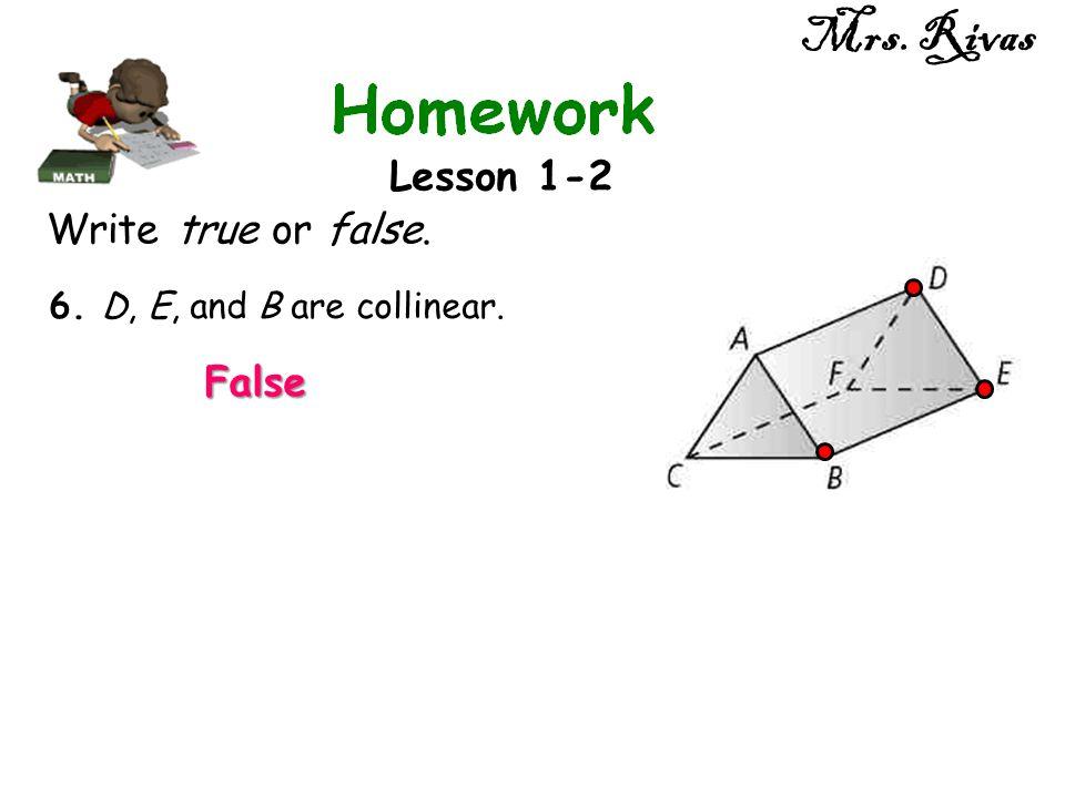 Mrs. Rivas Lesson 1-2 Write true or false. 6. D, E, and B are collinear. False