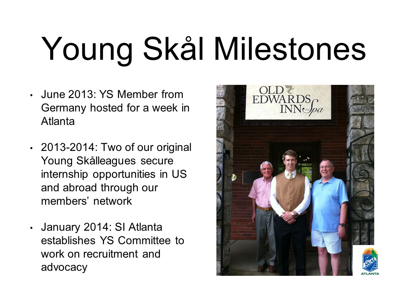 Young Skål Milestones June 2013: YS Member from Germany hosted for a week in Atlanta 2013-2014: Two of our original Young Skålleagues secure internshi