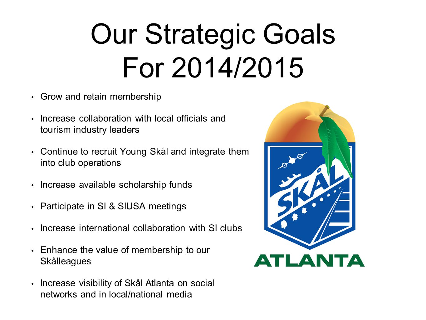 Our Strategic Goals For 2014/2015 Grow and retain membership Increase collaboration with local officials and tourism industry leaders Continue to recr