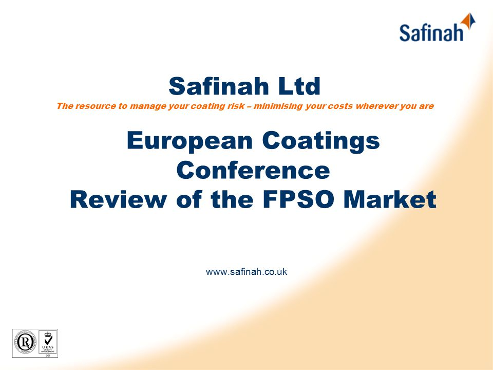 Safinah Ltd The resource to manage your coating risk – minimising your costs wherever you are www.safinah.co.uk European Coatings Conference Review of the FPSO Market