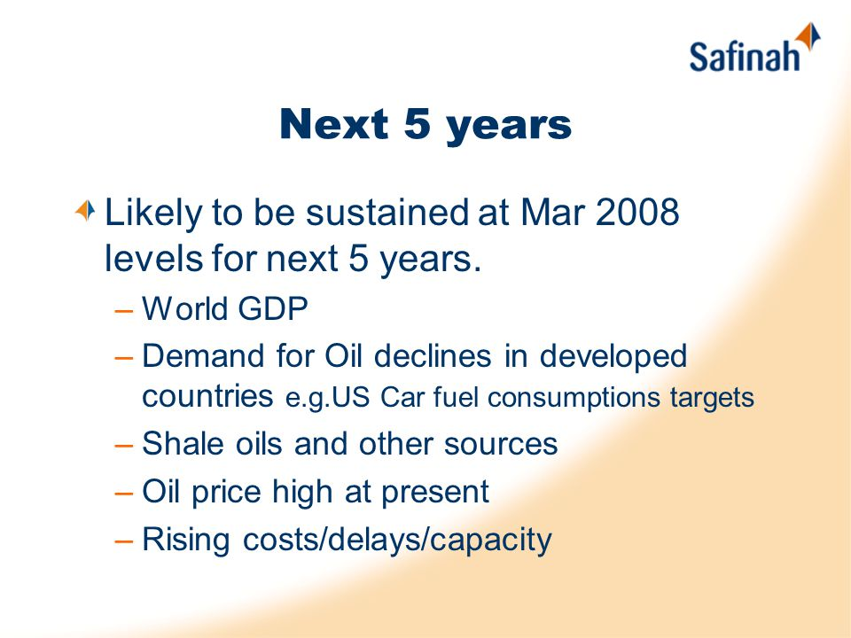 Next 5 years Likely to be sustained at Mar 2008 levels for next 5 years. –World GDP –Demand for Oil declines in developed countries e.g.US Car fuel co