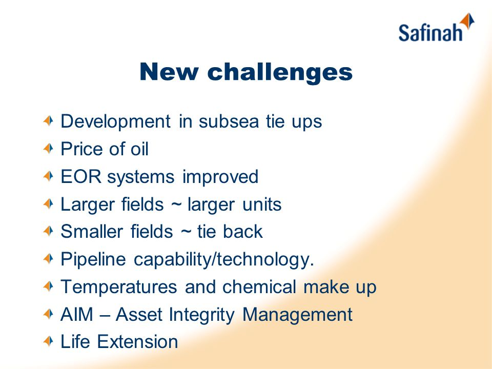 New challenges Development in subsea tie ups Price of oil EOR systems improved Larger fields ~ larger units Smaller fields ~ tie back Pipeline capabil