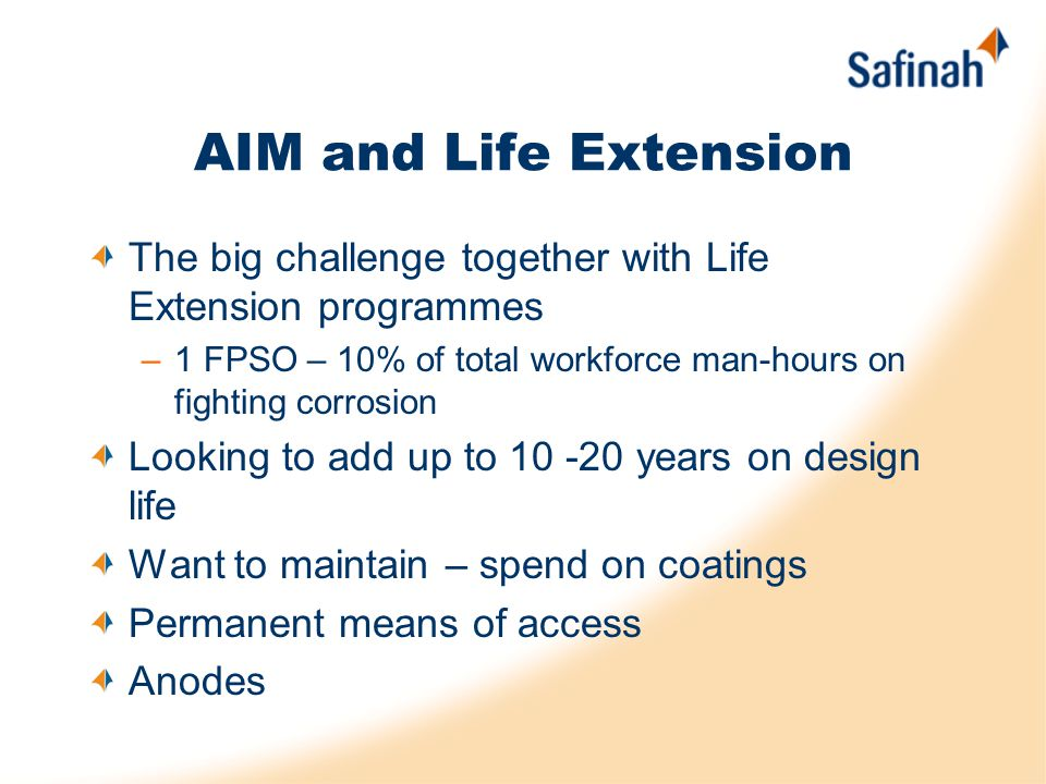 AIM and Life Extension The big challenge together with Life Extension programmes –1 FPSO – 10% of total workforce man-hours on fighting corrosion Look
