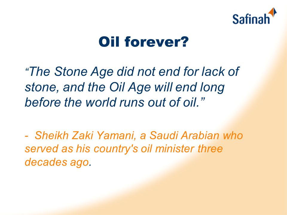 "Oil forever? "" The Stone Age did not end for lack of stone, and the Oil Age will end long before the world runs out of oil."" - Sheikh Zaki Yamani, a S"