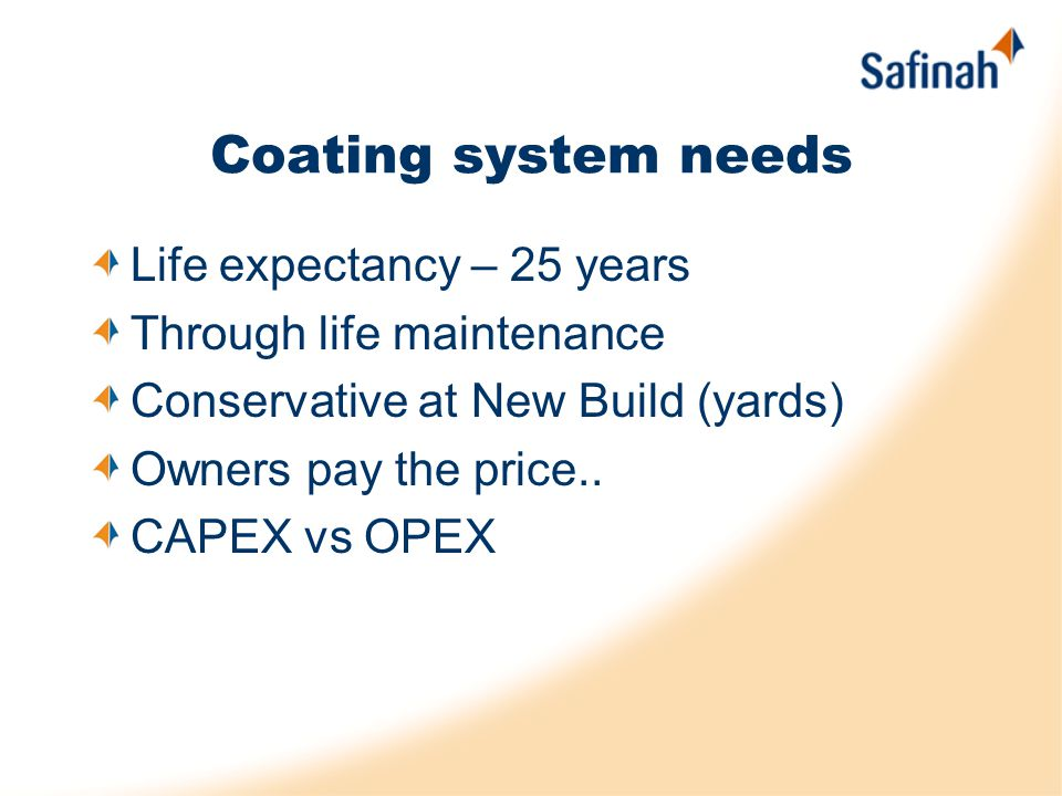 Coating system needs Life expectancy – 25 years Through life maintenance Conservative at New Build (yards) Owners pay the price.. CAPEX vs OPEX