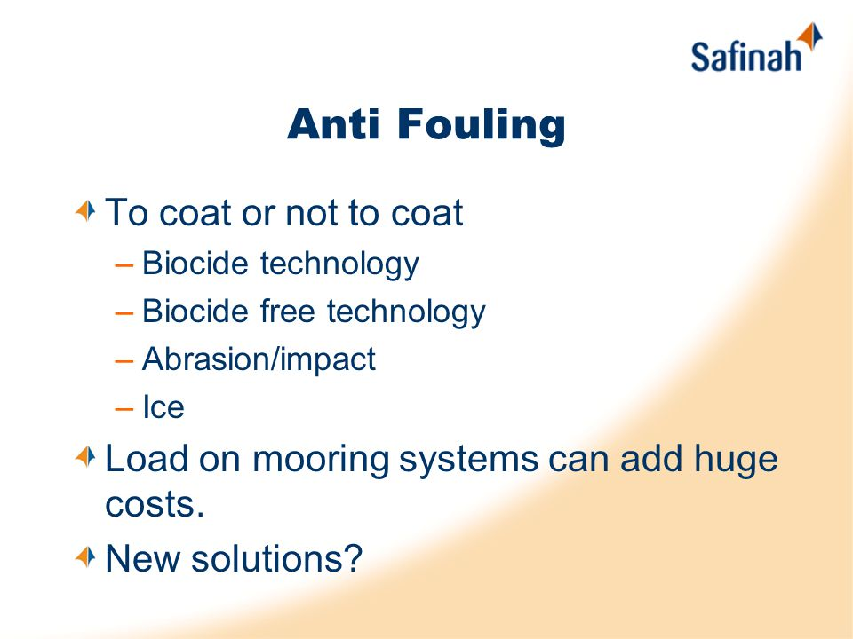Anti Fouling To coat or not to coat –Biocide technology –Biocide free technology –Abrasion/impact –Ice Load on mooring systems can add huge costs.