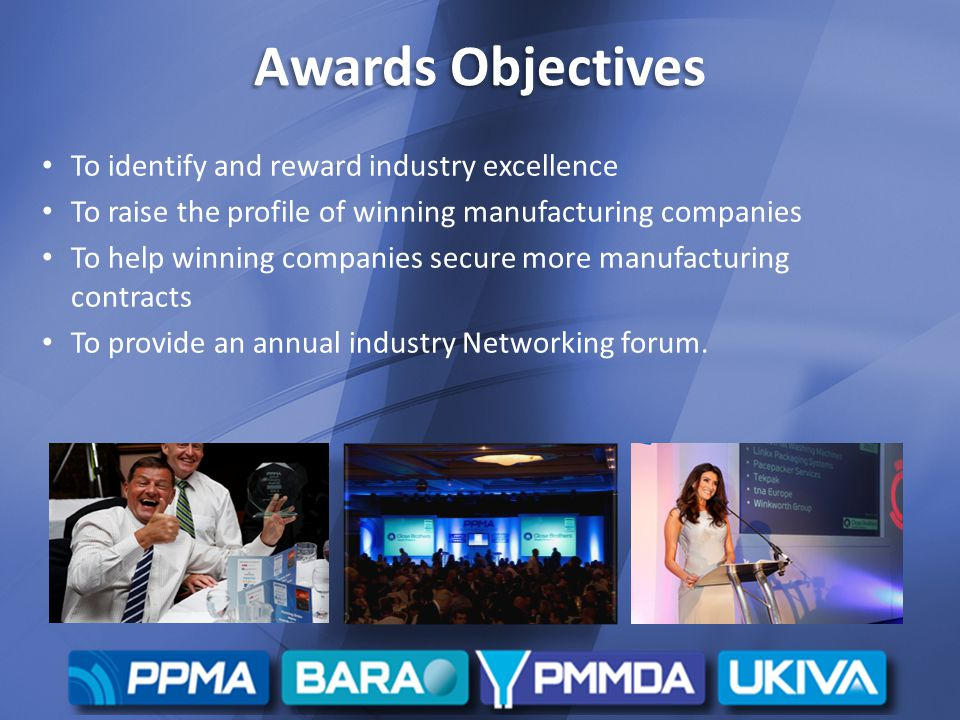 Awards Objectives To identify and reward industry excellence To raise the profile of winning manufacturing companies To help winning companies secure more manufacturing contracts To provide an annual industry Networking forum.