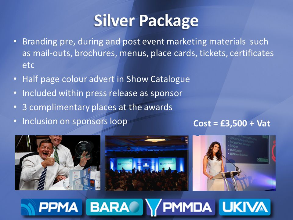 Silver Package Branding pre, during and post event marketing materials such as mail-outs, brochures, menus, place cards, tickets, certificates etc Half page colour advert in Show Catalogue Included within press release as sponsor 3 complimentary places at the awards Inclusion on sponsors loop Cost = £3,500 + Vat